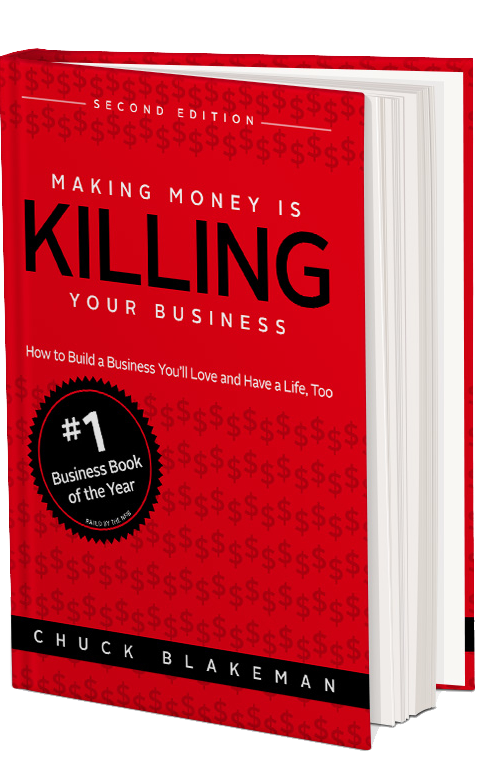 Making Money is Killing Your Business: How to Build A Business You'll Love and Have a Life Too.